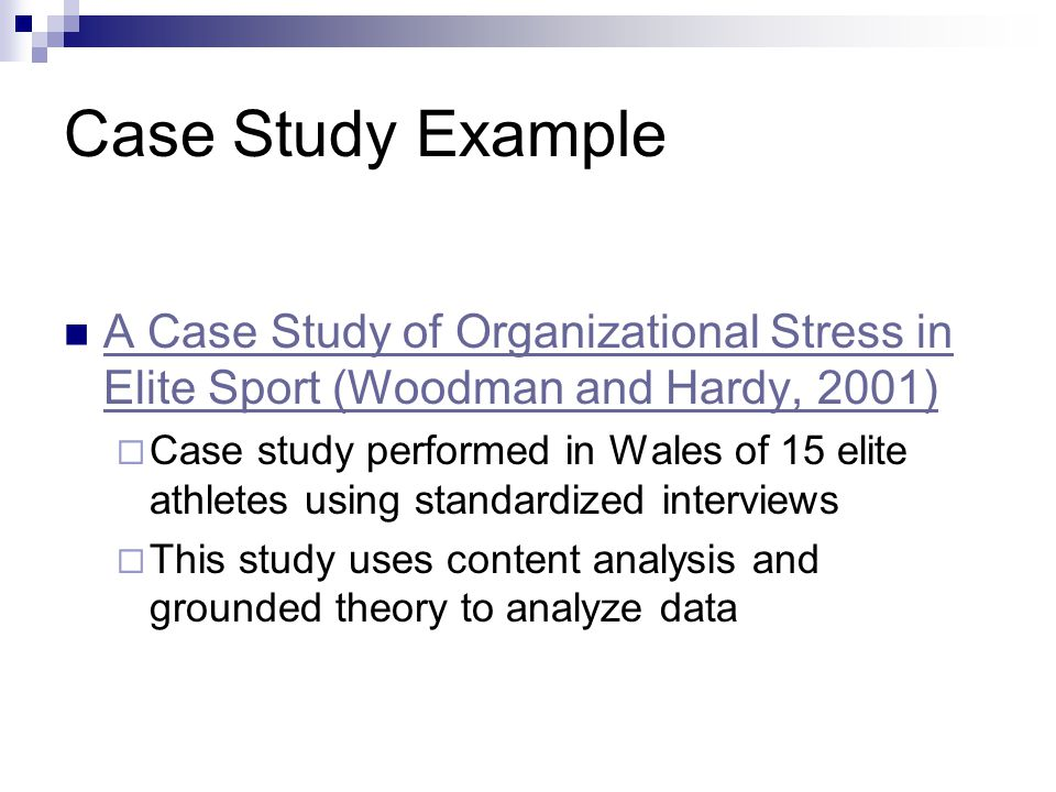 Case Study Example A Case Study of Organizational Stress in Elite Sport (Woodman and Hardy, 2001) A Case Study of Organizational Stress in Elite Sport (Woodman and Hardy, 2001)  Case study performed in Wales of 15 elite athletes using standardized interviews  This study uses content analysis and grounded theory to analyze data