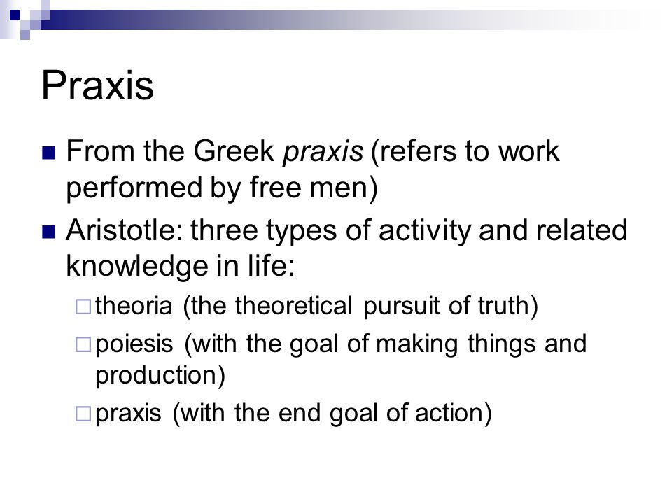 Praxis From the Greek praxis (refers to work performed by free men) Aristotle: three types of activity and related knowledge in life:  theoria (the theoretical pursuit of truth)  poiesis (with the goal of making things and production)  praxis (with the end goal of action)