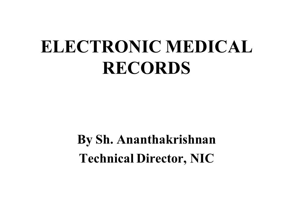 ELECTRONIC MEDICAL RECORDS By Sh. Ananthakrishnan Technical Director, NIC