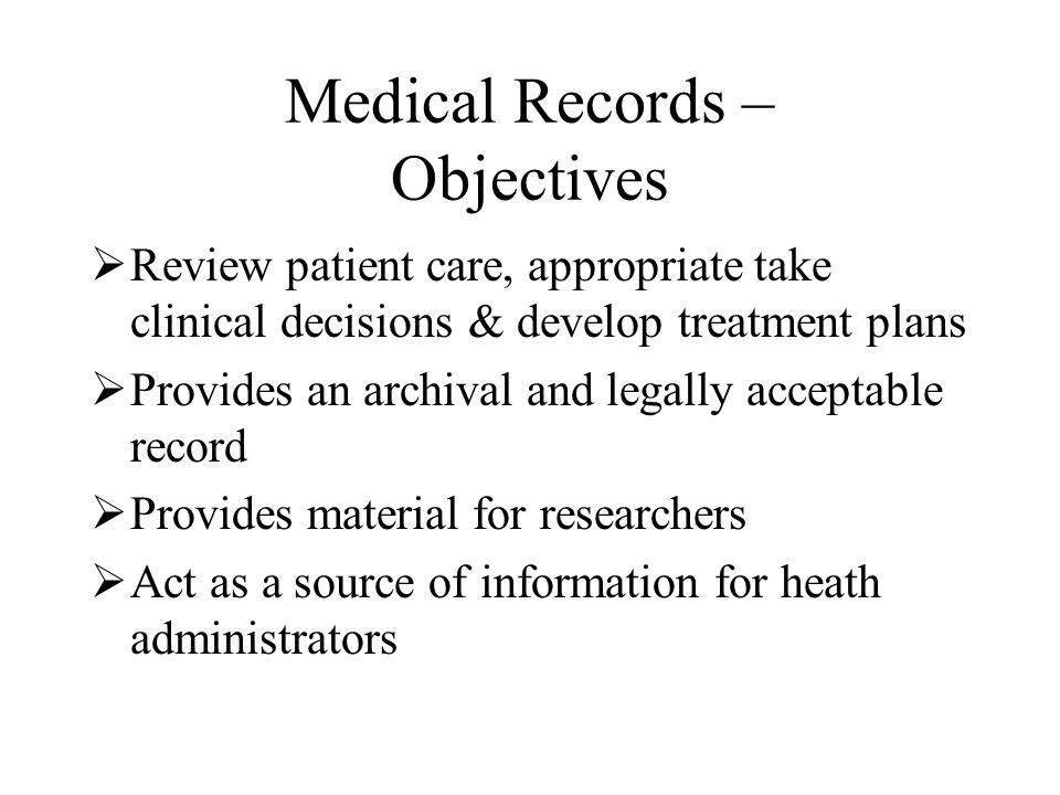 Medical Records – Objectives  Review patient care, appropriate take clinical decisions & develop treatment plans  Provides an archival and legally acceptable record  Provides material for researchers  Act as a source of information for heath administrators