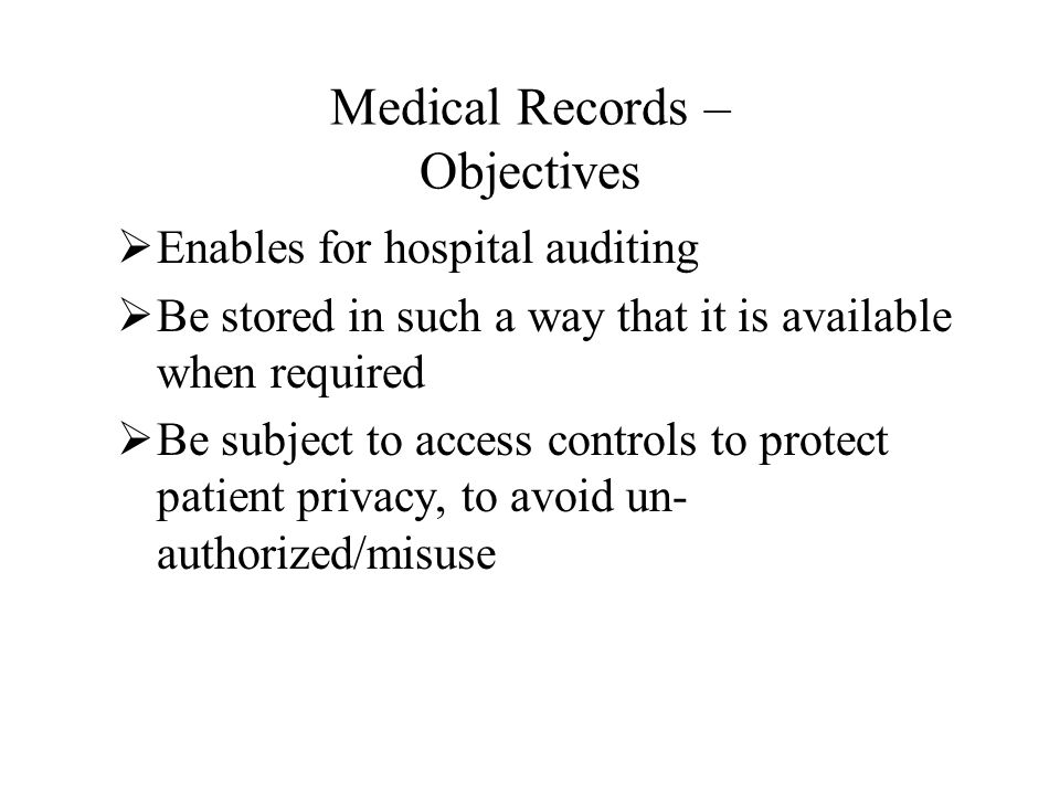 Medical Records – Objectives  Enables for hospital auditing  Be stored in such a way that it is available when required  Be subject to access controls to protect patient privacy, to avoid un- authorized/misuse