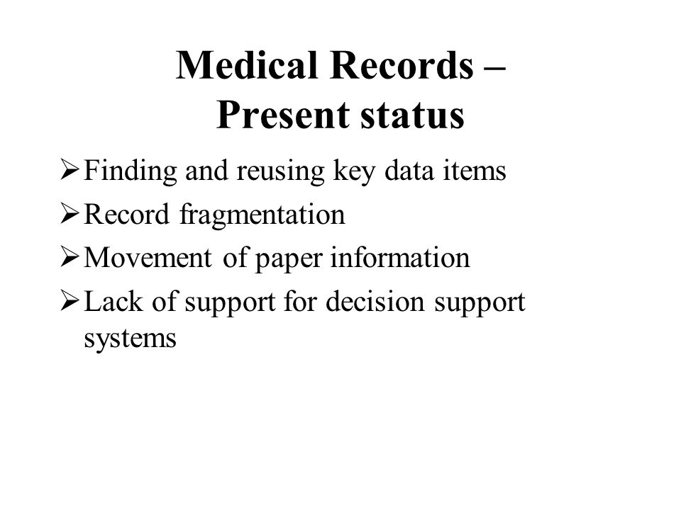 Medical Records – Present status  Finding and reusing key data items  Record fragmentation  Movement of paper information  Lack of support for decision support systems