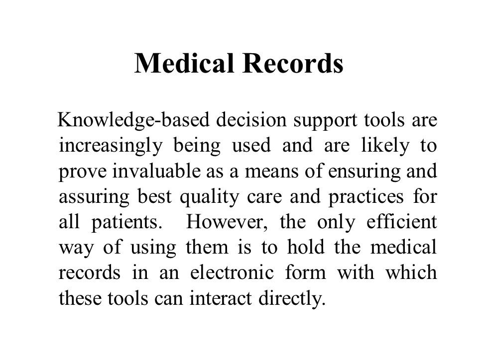 Medical Records Knowledge-based decision support tools are increasingly being used and are likely to prove invaluable as a means of ensuring and assuring best quality care and practices for all patients.