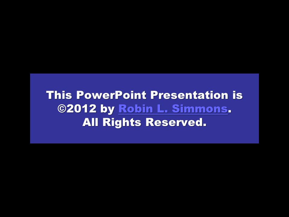 This PowerPoint Presentation is ©2012 by Robin L.Simmons.