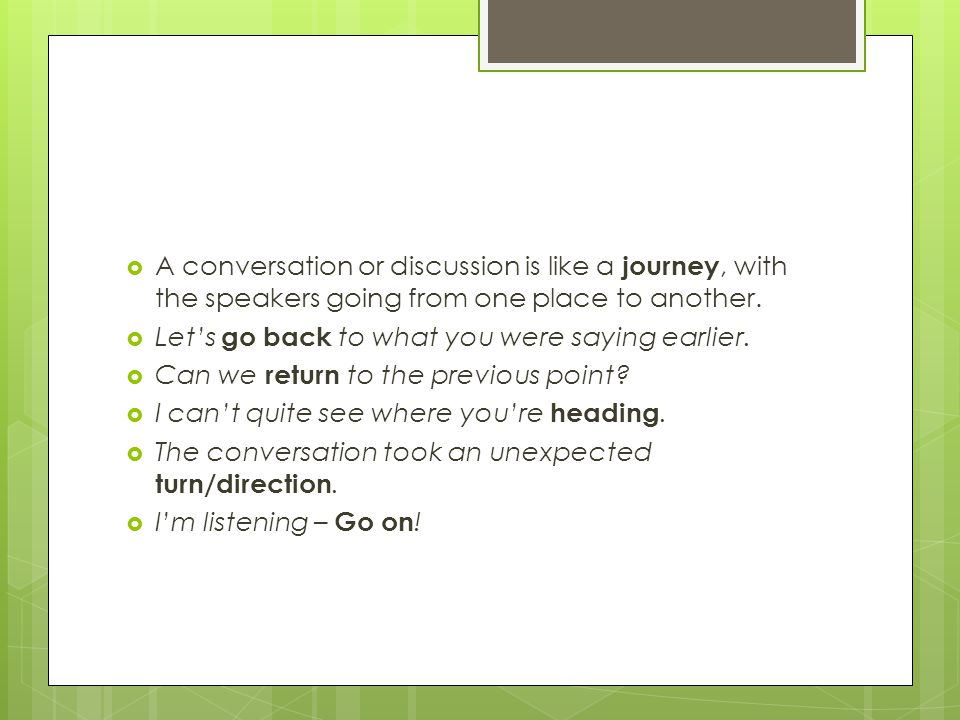  A conversation or discussion is like a journey, with the speakers going from one place to another.