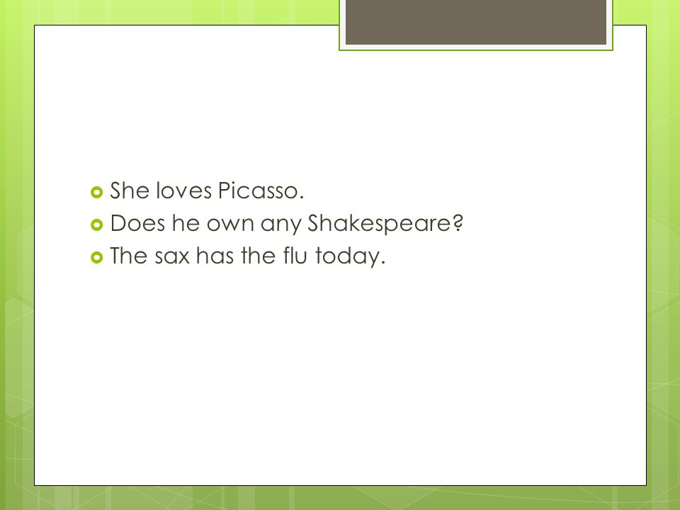  She loves Picasso.  Does he own any Shakespeare?  The sax has the flu today.