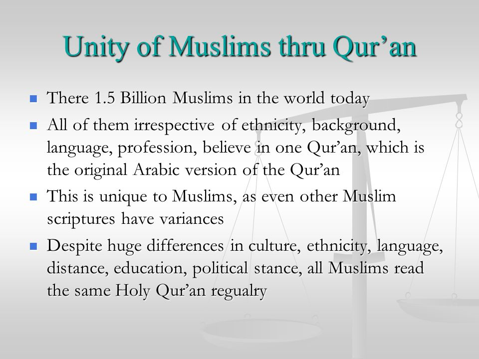 Unity of Muslims thru Qur'an There 1.5 Billion Muslims in the world today There 1.5 Billion Muslims in the world today All of them irrespective of ethnicity, background, language, profession, believe in one Qur'an, which is the original Arabic version of the Qur'an All of them irrespective of ethnicity, background, language, profession, believe in one Qur'an, which is the original Arabic version of the Qur'an This is unique to Muslims, as even other Muslim scriptures have variances This is unique to Muslims, as even other Muslim scriptures have variances Despite huge differences in culture, ethnicity, language, distance, education, political stance, all Muslims read the same Holy Qur'an regualry Despite huge differences in culture, ethnicity, language, distance, education, political stance, all Muslims read the same Holy Qur'an regualry