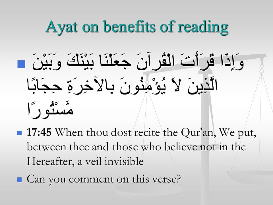 Ayat on benefits of reading وَإِذَا قَرَأْتَ الْقُرآنَ جَعَلْنَا بَيْنَكَ وَبَيْنَ الَّذِينَ لاَ يُؤْمِنُونَ بِالآخِرَةِ حِجَابًا مَّسْتُورًا وَإِذَا قَرَأْتَ الْقُرآنَ جَعَلْنَا بَيْنَكَ وَبَيْنَ الَّذِينَ لاَ يُؤْمِنُونَ بِالآخِرَةِ حِجَابًا مَّسْتُورًا 17:45 When thou dost recite the Qur an, We put, between thee and those who believe not in the Hereafter, a veil invisible 17:45 When thou dost recite the Qur an, We put, between thee and those who believe not in the Hereafter, a veil invisible Can you comment on this verse.