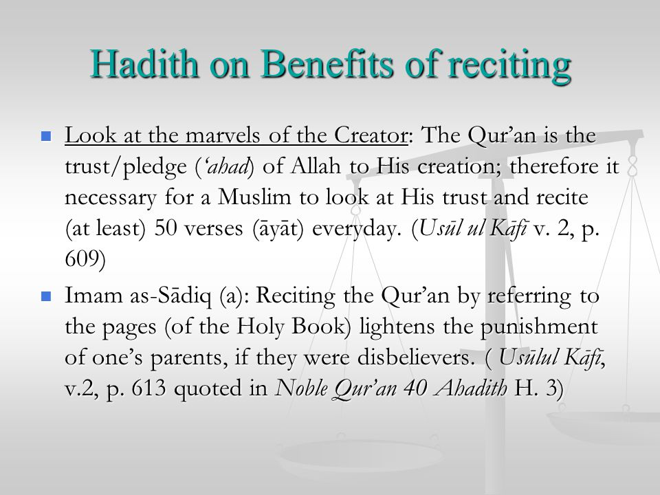 Hadith on Benefits of reciting Look at the marvels of the Creator: The Qur'an is the trust/pledge ('ahad) of Allah to His creation; therefore it necessary for a Muslim to look at His trust and recite (at least) 50 verses (āyāt) everyday.