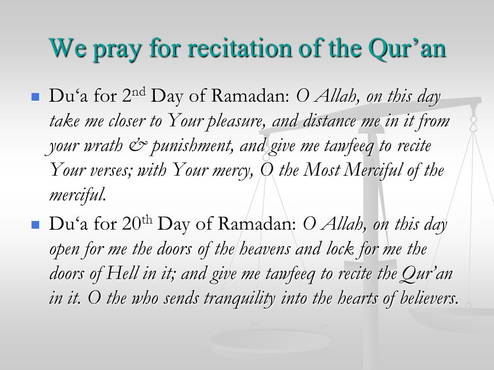 We pray for recitation of the Qur'an Du'a for 2 nd Day of Ramadan: O Allah, on this day take me closer to Your pleasure, and distance me in it from your wrath & punishment, and give me tawfeeq to recite Your verses; with Your mercy, O the Most Merciful of the merciful.