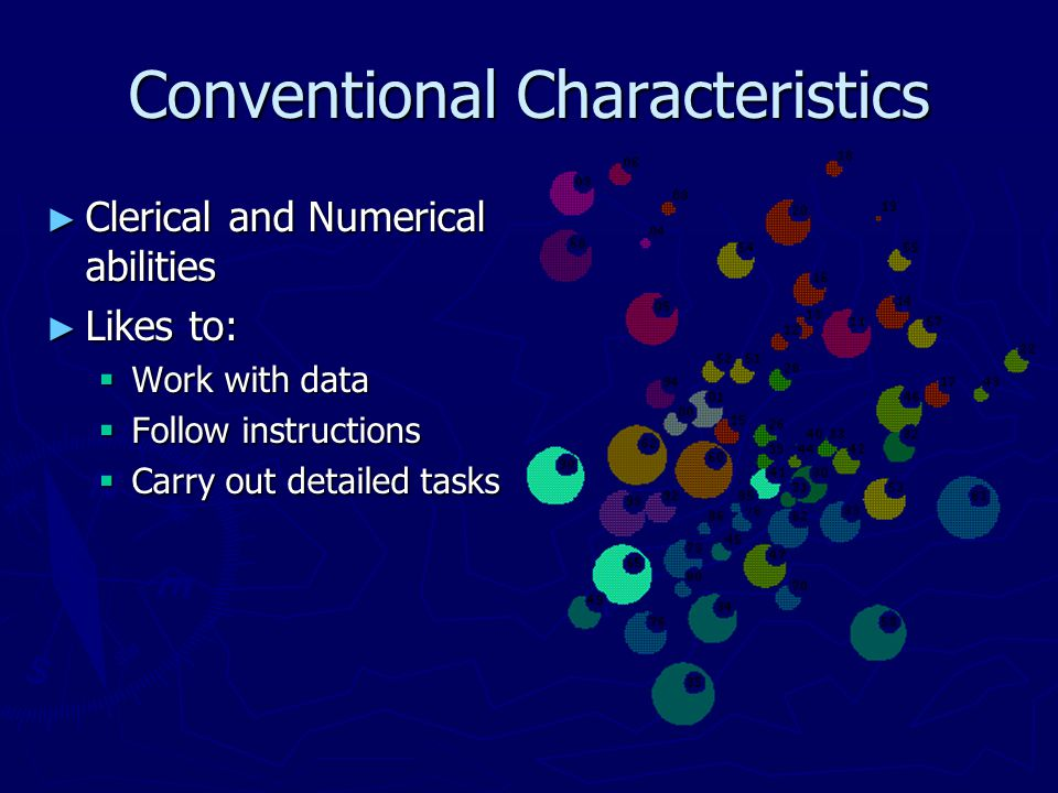 Conventional Characteristics ► Clerical and Numerical abilities ► Likes to:  Work with data  Follow instructions  Carry out detailed tasks