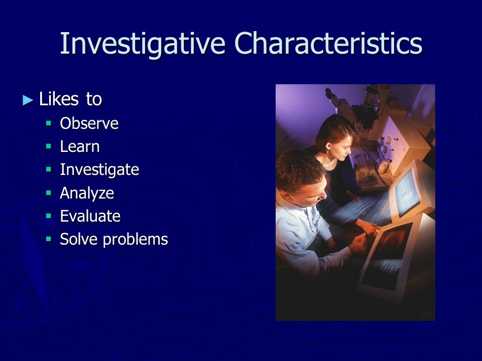 Investigative Characteristics ► Likes to  Observe  Learn  Investigate  Analyze  Evaluate  Solve problems