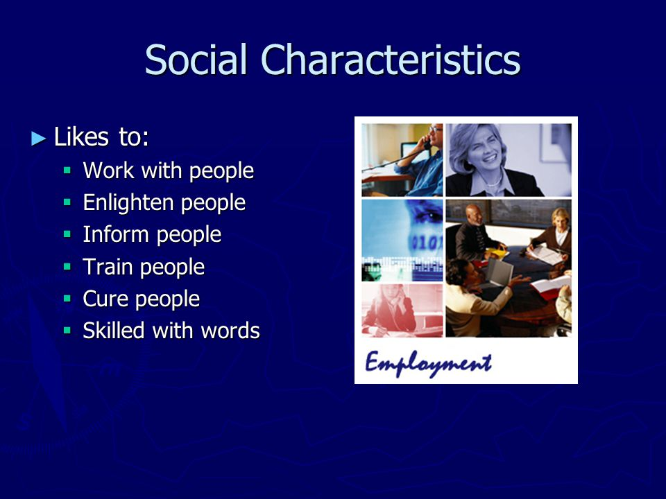 Enterprising Characteristics ► Managing and organizational abilities may focus on financial issues ► Likes to:  Work with people  Influencing  Persuading  Performing  Leading  Managing