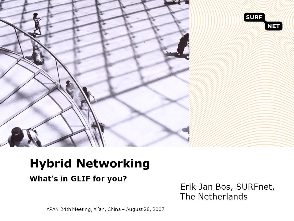 APAN 24th Meeting, Xi'an, China – August 28, 2007 Hybrid Networking What's in GLIF for you? Erik-Jan Bos, SURFnet, The Netherlands