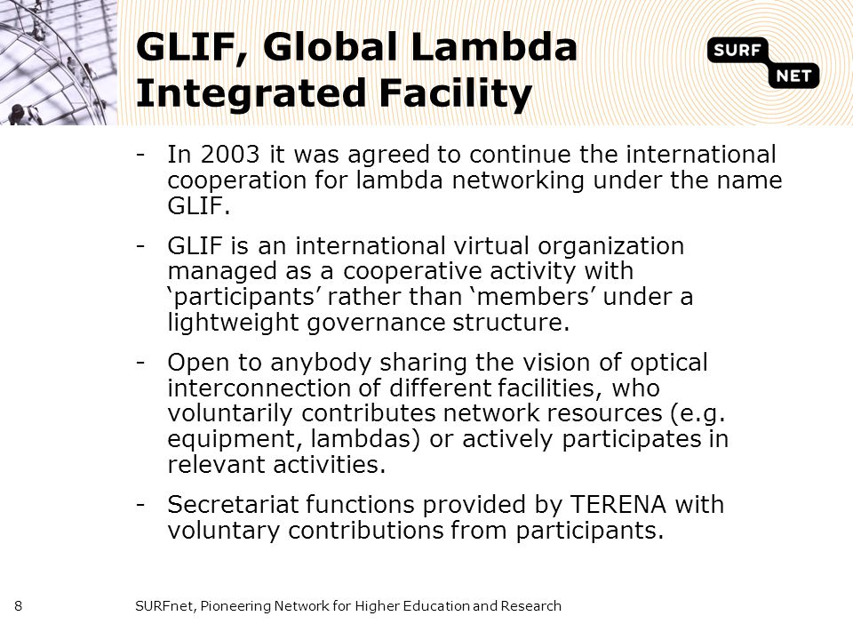 SURFnet, Pioneering Network for Higher Education and Research8 GLIF, Global Lambda Integrated Facility -In 2003 it was agreed to continue the internat
