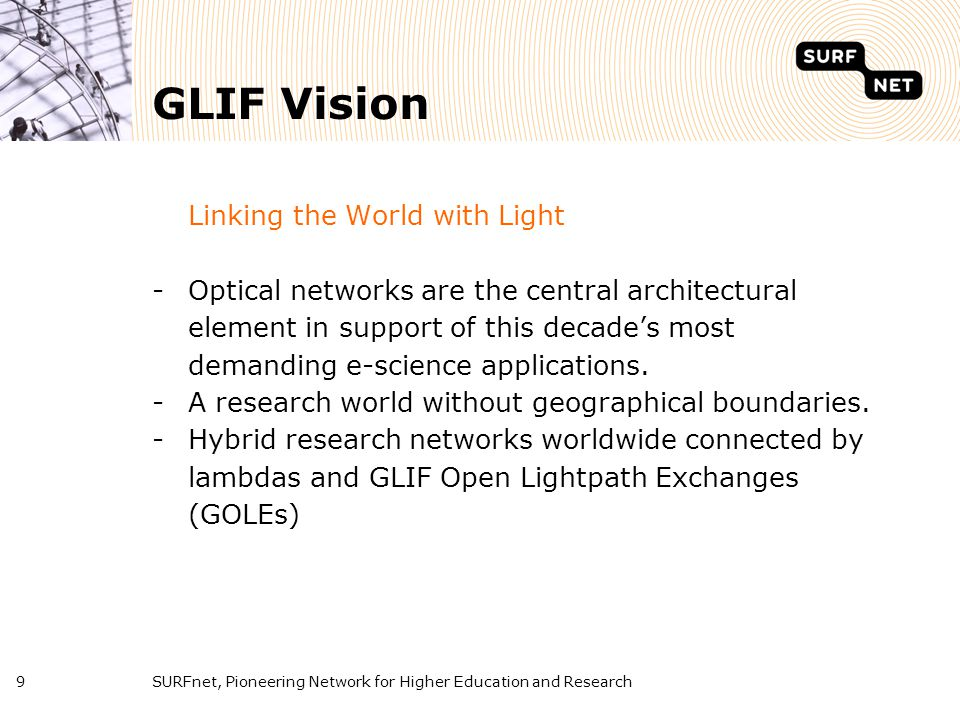 SURFnet, Pioneering Network for Higher Education and Research9 GLIF Vision Linking the World with Light -Optical networks are the central architectura