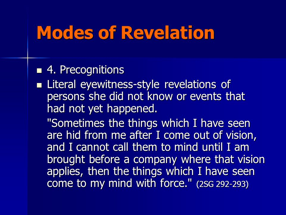 Modes of Revelation 4. Precognitions 4. Precognitions Literal eyewitness-style revelations of persons she did not know or events that had not yet happ