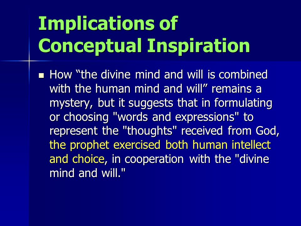 Implications of Conceptual Inspiration How the divine mind and will is combined with the human mind and will remains a mystery, but it suggests that in formulating or choosing words and expressions to represent the thoughts received from God, the prophet exercised both human intellect and choice, in cooperation with the divine mind and will. How the divine mind and will is combined with the human mind and will remains a mystery, but it suggests that in formulating or choosing words and expressions to represent the thoughts received from God, the prophet exercised both human intellect and choice, in cooperation with the divine mind and will.
