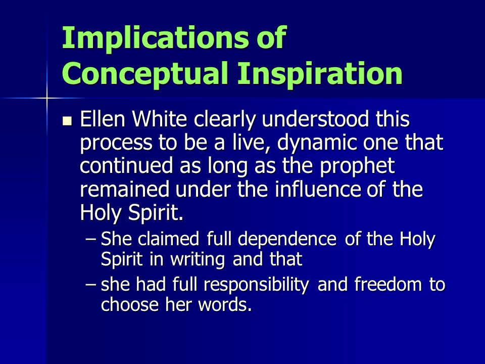 Implications of Conceptual Inspiration Ellen White clearly understood this process to be a live, dynamic one that continued as long as the prophet remained under the influence of the Holy Spirit.