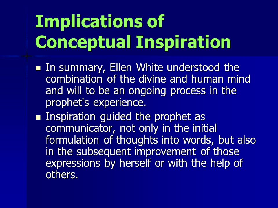 Implications of Conceptual Inspiration In summary, Ellen White understood the combination of the divine and human mind and will to be an ongoing proce