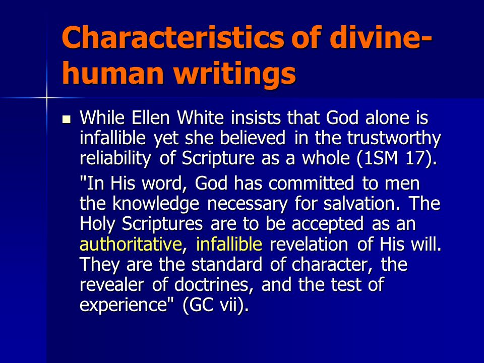 Characteristics of divine- human writings While Ellen White insists that God alone is infallible yet she believed in the trustworthy reliability of Sc