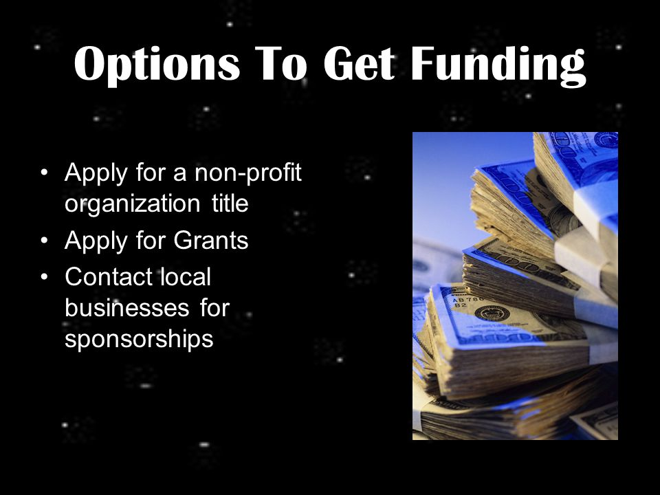 Options To Get Funding Apply for a non-profit organization title Apply for Grants Contact local businesses for sponsorships