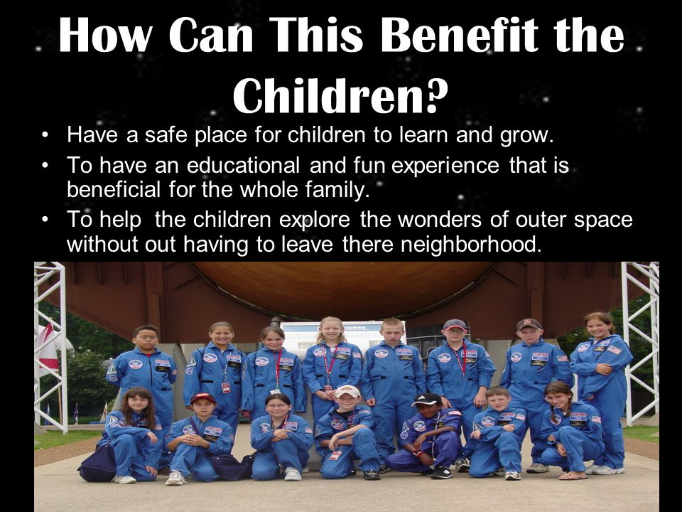 How Can This Benefit the Children. Have a safe place for children to learn and grow.