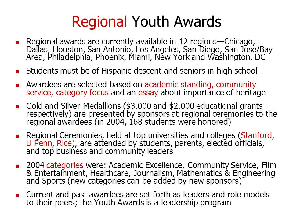 Regional Youth Awards Regional awards are currently available in 12 regions—Chicago, Dallas, Houston, San Antonio, Los Angeles, San Diego, San Jose/Bay Area, Philadelphia, Phoenix, Miami, New York and Washington, DC Students must be of Hispanic descent and seniors in high school Awardees are selected based on academic standing, community service, category focus and an essay about importance of heritage Gold and Silver Medallions ($3,000 and $2,000 educational grants respectively) are presented by sponsors at regional ceremonies to the regional awardees (in 2004, 168 students were honored) Regional Ceremonies, held at top universities and colleges (Stanford, U Penn, Rice), are attended by students, parents, elected officials, and top business and community leaders 2004 categories were: Academic Excellence, Community Service, Film & Entertainment, Healthcare, Journalism, Mathematics & Engineering and Sports (new categories can be added by new sponsors) Current and past awardees are set forth as leaders and role models to their peers; the Youth Awards is a leadership program