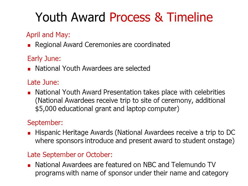 Youth Award Process & Timeline April and May: Regional Award Ceremonies are coordinated Early June: National Youth Awardees are selected Late June: National Youth Award Presentation takes place with celebrities (National Awardees receive trip to site of ceremony, additional $5,000 educational grant and laptop computer) September: Hispanic Heritage Awards (National Awardees receive a trip to DC where sponsors introduce and present award to student onstage) Late September or October: National Awardees are featured on NBC and Telemundo TV programs with name of sponsor under their name and category