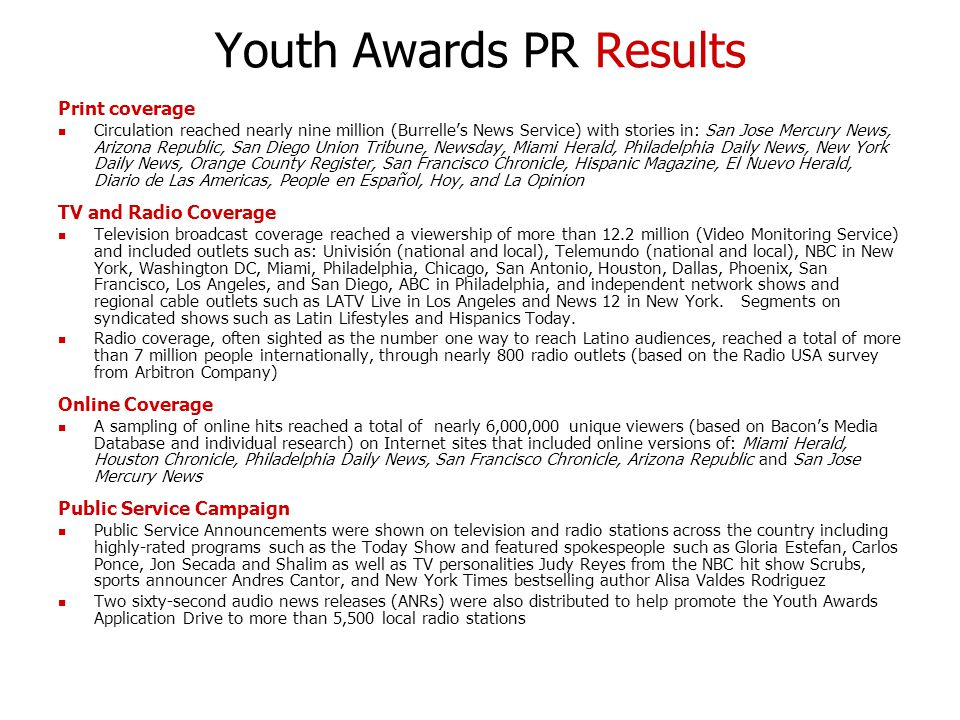 Youth Awards PR Results Print coverage Circulation reached nearly nine million (Burrelle's News Service) with stories in: San Jose Mercury News, Arizona Republic, San Diego Union Tribune, Newsday, Miami Herald, Philadelphia Daily News, New York Daily News, Orange County Register, San Francisco Chronicle, Hispanic Magazine, El Nuevo Herald, Diario de Las Americas, People en Español, Hoy, and La Opinion TV and Radio Coverage Television broadcast coverage reached a viewership of more than 12.2 million (Video Monitoring Service) and included outlets such as: Univisión (national and local), Telemundo (national and local), NBC in New York, Washington DC, Miami, Philadelphia, Chicago, San Antonio, Houston, Dallas, Phoenix, San Francisco, Los Angeles, and San Diego, ABC in Philadelphia, and independent network shows and regional cable outlets such as LATV Live in Los Angeles and News 12 in New York.