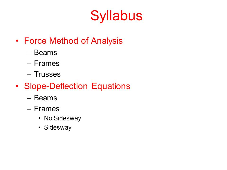 Syllabus Moment Distribution –Beams –Frames No Sidesway Sidesway Stiffness Methods (An Introduction to FEM) –Beams –Frames –Trusses