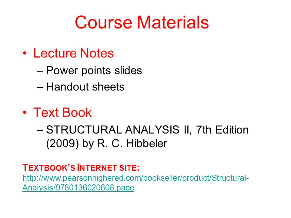 Course Materials Lecture Notes –Power points slides –Handout sheets Text Book –STRUCTURAL ANALYSIS II, 7th Edition (2009) by R. C. Hibbeler T EXTBOOK