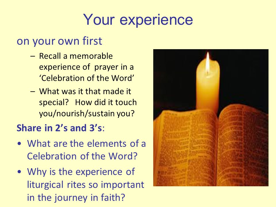 Your experience on your own first –Recall a memorable experience of prayer in a 'Celebration of the Word' –What was it that made it special? How did i