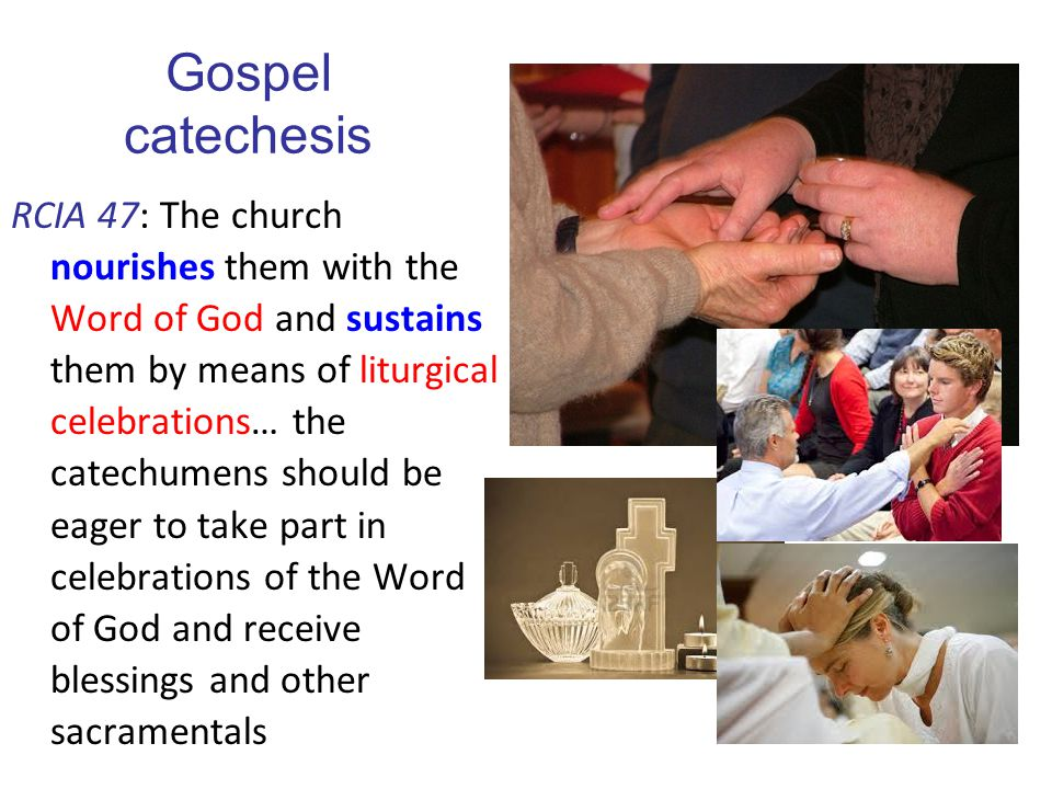 Gospel catechesis RCIA 47: The church nourishes them with the Word of God and sustains them by means of liturgical celebrations… the catechumens shoul
