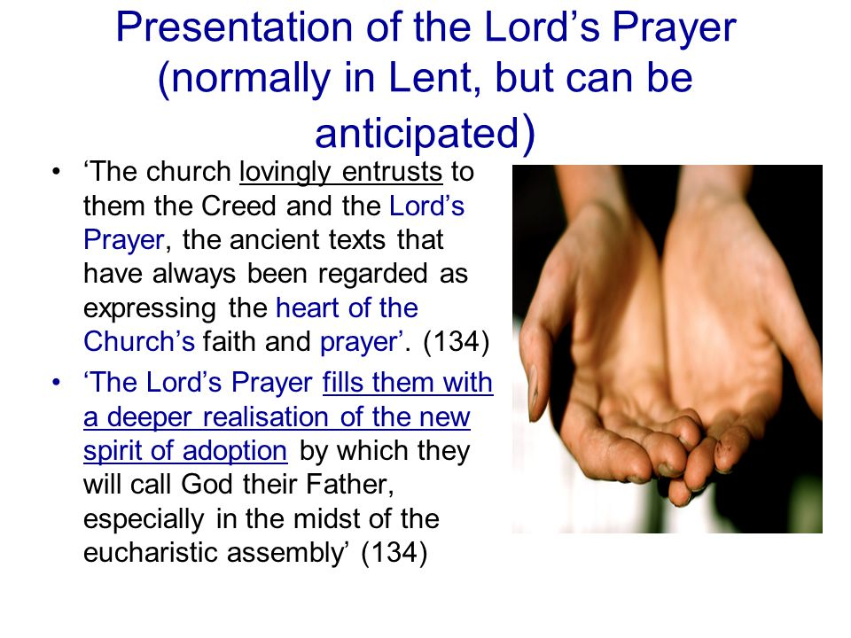 Presentation of the Lord's Prayer (normally in Lent, but can be anticipated ) 'The church lovingly entrusts to them the Creed and the Lord's Prayer, t