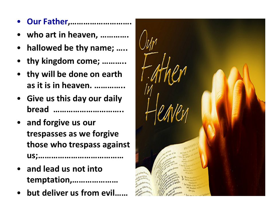 Our Father,………………………. who art in heaven, …………. hallowed be thy name; ….. thy kingdom come; ……….. thy will be done on earth as it is in heaven. …………..