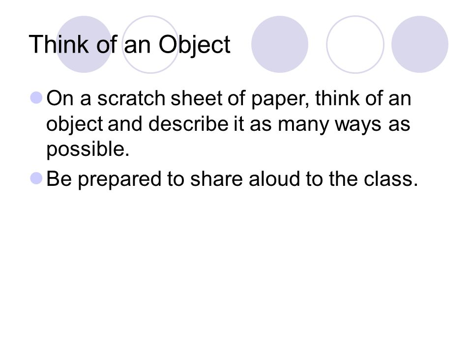 Think of an Object On a scratch sheet of paper, think of an object and describe it as many ways as possible.