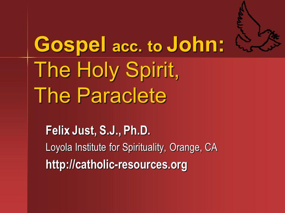 Gospel acc. to John: The Holy Spirit, The Paraclete Felix Just, S.J., Ph.D. Loyola Institute for Spirituality, Orange, CA http://catholic-resources.or