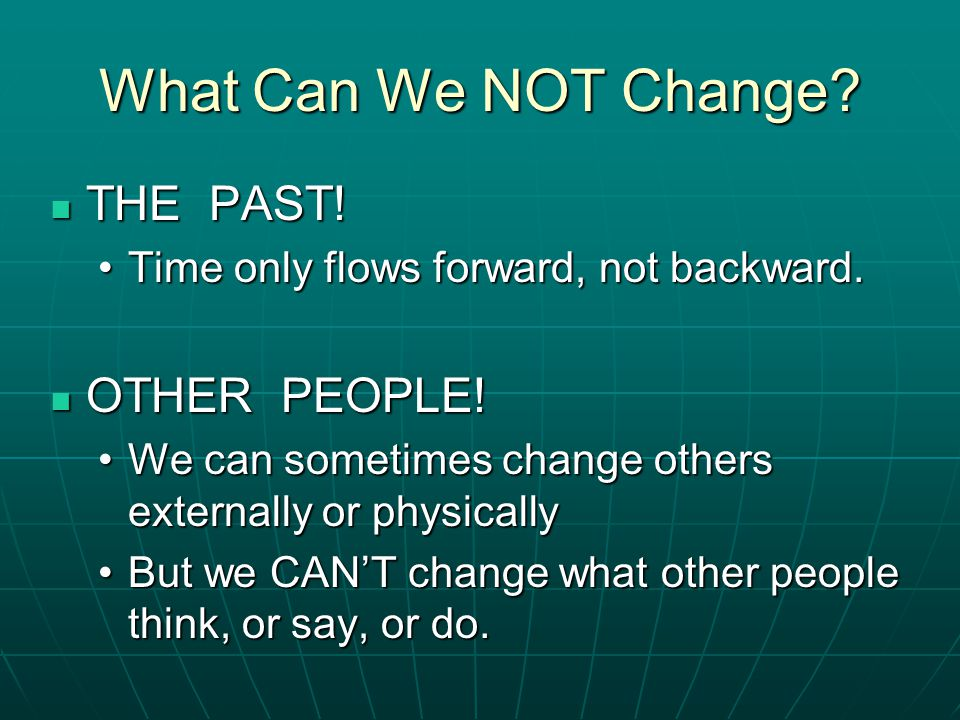 What Can We NOT Change? THE PAST! THE PAST! Time only flows forward, not backward.Time only flows forward, not backward. OTHER PEOPLE! OTHER PEOPLE! W