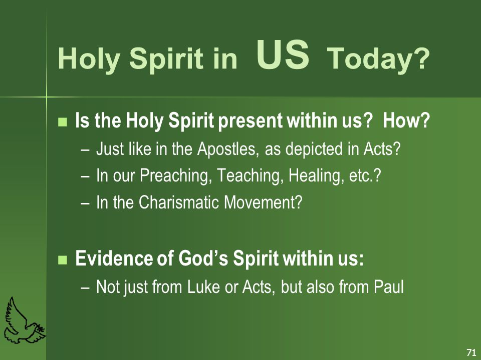 71 Holy Spirit in US Today? Is the Holy Spirit present within us? How? – –Just like in the Apostles, as depicted in Acts? – –In our Preaching, Teachin