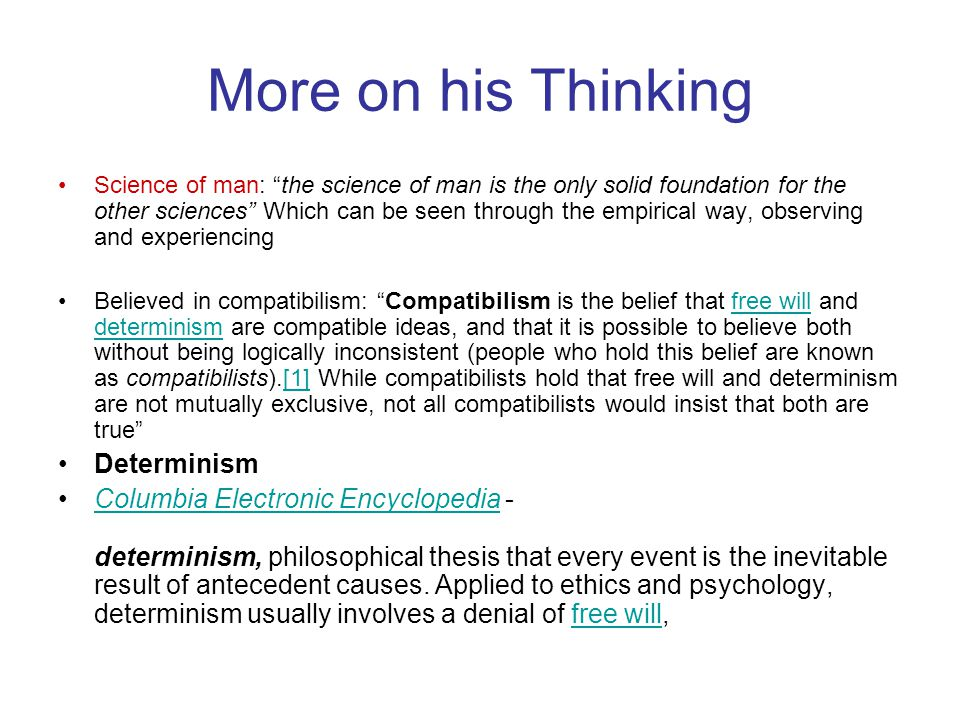 More on his Thinking Science of man: the science of man is the only solid foundation for the other sciences Which can be seen through the empirical way, observing and experiencing Believed in compatibilism: Compatibilism is the belief that free will and determinism are compatible ideas, and that it is possible to believe both without being logically inconsistent (people who hold this belief are known as compatibilists).[1] While compatibilists hold that free will and determinism are not mutually exclusive, not all compatibilists would insist that both are true free will determinism[1] Determinism Columbia Electronic Encyclopedia - determinism, philosophical thesis that every event is the inevitable result of antecedent causes.