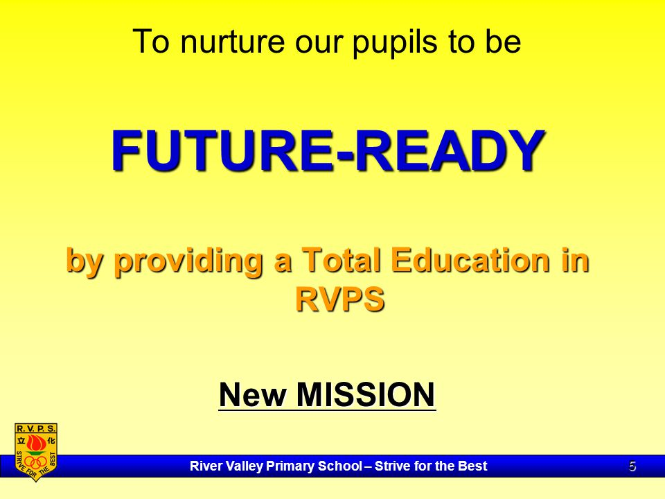 River Valley Primary School – Strive for the Best 5 To nurture our pupils to beFUTURE-READY by providing a Total Education in RVPS New MISSION