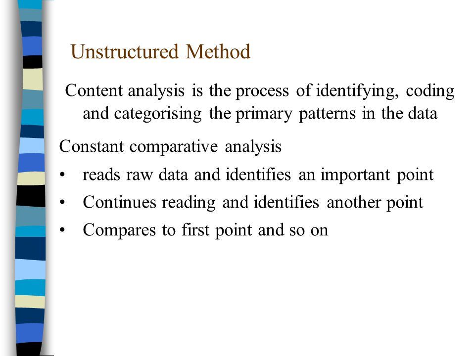 Unstructured Method Content analysis is the process of identifying, coding and categorising the primary patterns in the data Constant comparative analysis reads raw data and identifies an important point Continues reading and identifies another point Compares to first point and so on