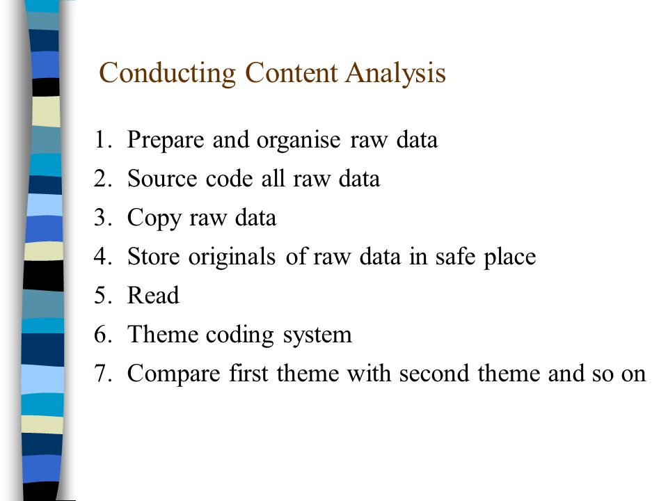 Conducting Content Analysis 1.Prepare and organise raw data 2.Source code all raw data 3.Copy raw data 4.Store originals of raw data in safe place 5.Read 6.Theme coding system 7.Compare first theme with second theme and so on