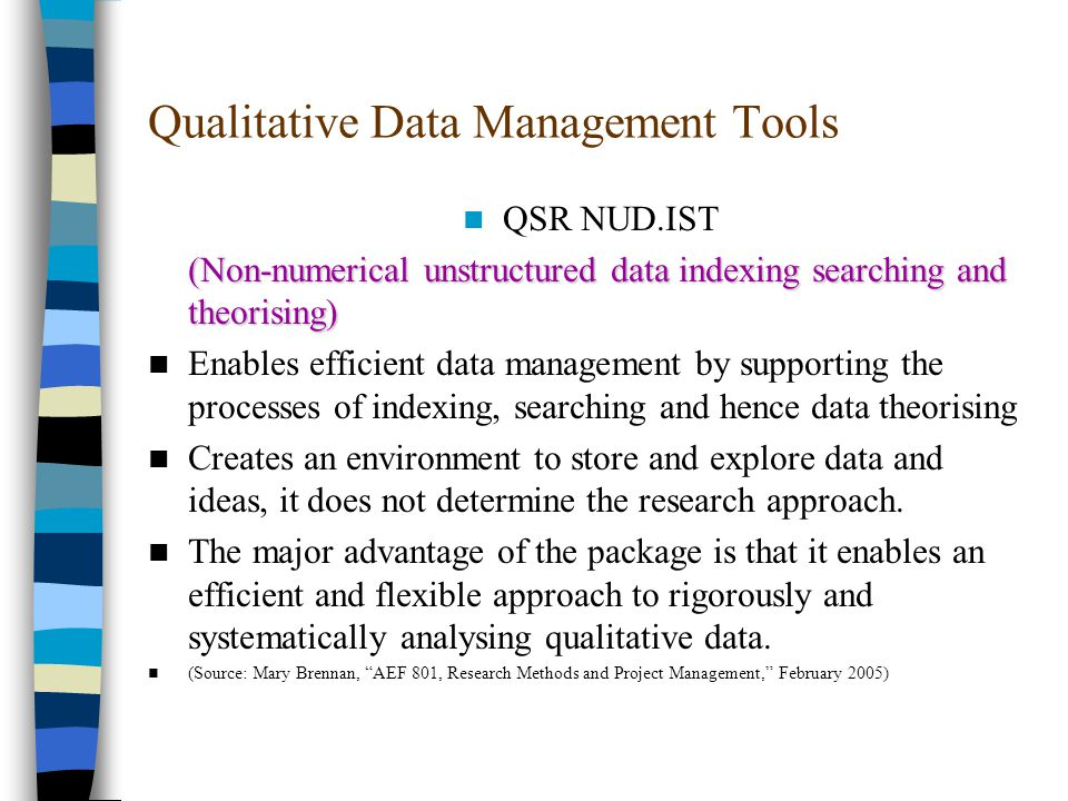 Qualitative Data Management Tools QSR NUD.IST (Non-numerical unstructured data indexing searching and theorising) (Non-numerical unstructured data indexing searching and theorising) Enables efficient data management by supporting the processes of indexing, searching and hence data theorising Creates an environment to store and explore data and ideas, it does not determine the research approach.