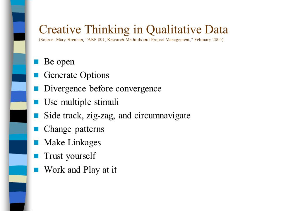Creative Thinking in Qualitative Data (Source: Mary Brennan, AEF 801, Research Methods and Project Management, February 2005) Be open Generate Options Divergence before convergence Use multiple stimuli Side track, zig-zag, and circumnavigate Change patterns Make Linkages Trust yourself Work and Play at it