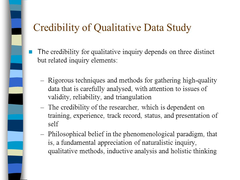 Credibility of Qualitative Data Study Th e credibility for qualitative inquiry depends on three distinct but related inquiry elements: –Rigorous techniques and methods for gathering high-quality data that is carefully analysed, with attention to issues of validity, reliability, and triangulation –The credibility of the researcher, which is dependent on training, experience, track record, status, and presentation of self –Philosophical belief in the phenomenological paradigm, that is, a fundamental appreciation of naturalistic inquiry, qualitative methods, inductive analysis and holistic thinking