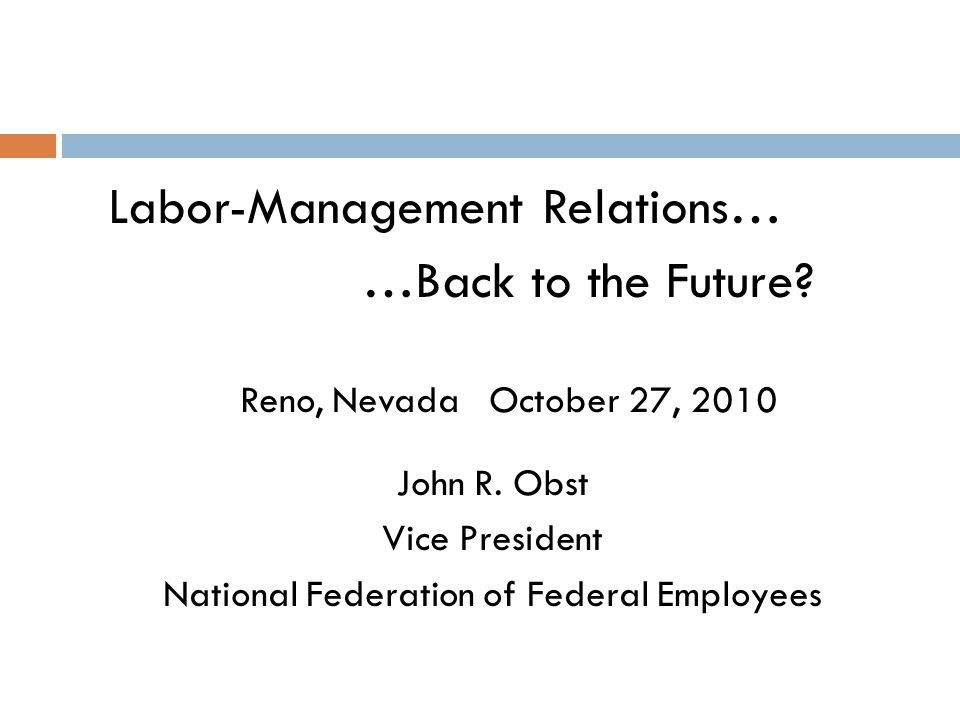 Labor-Management Relations… …Back to the Future? Reno, Nevada October 27, 2010 John R. Obst Vice President National Federation of Federal Employees