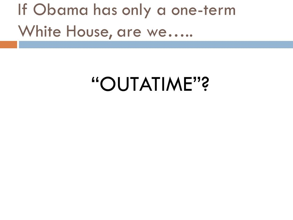 "If Obama has only a one-term White House, are we….. ""OUTATIME""?"