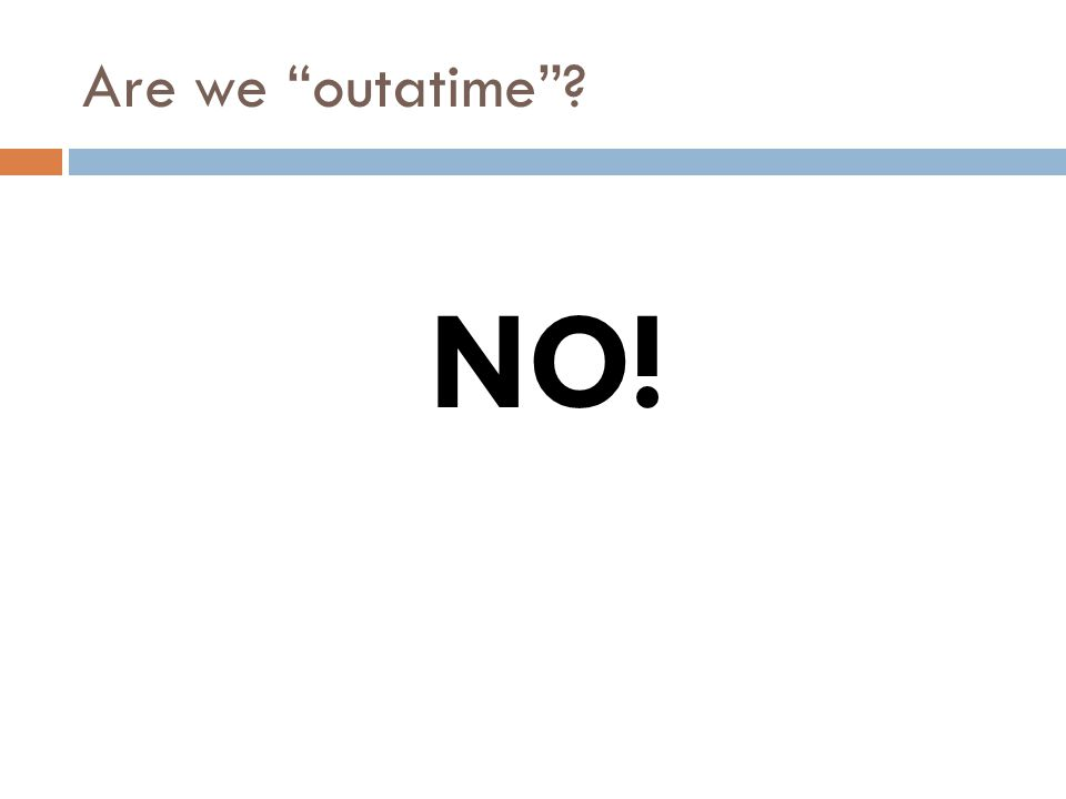 Are we outatime NO!